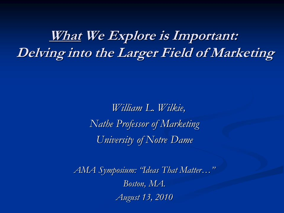 What We Explore is Important: Delving into the Larger Field of Marketing William L. Wilkie, William L. Wilkie, Nathe Professor of Marketing University