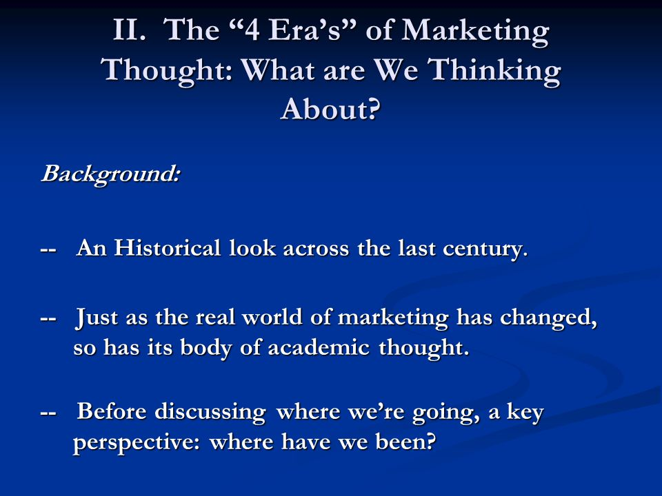 "II. The ""4 Era's"" of Marketing Thought: What are We Thinking About? Background: -- An Historical look across the last century. -- Just as the real wor"
