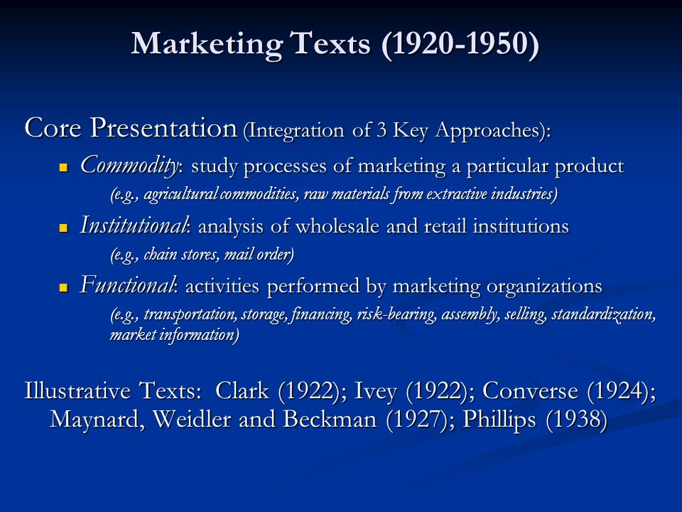 Marketing Texts (1920-1950) Core Presentation (Integration of 3 Key Approaches): Commodity : study processes of marketing a particular product Commodi