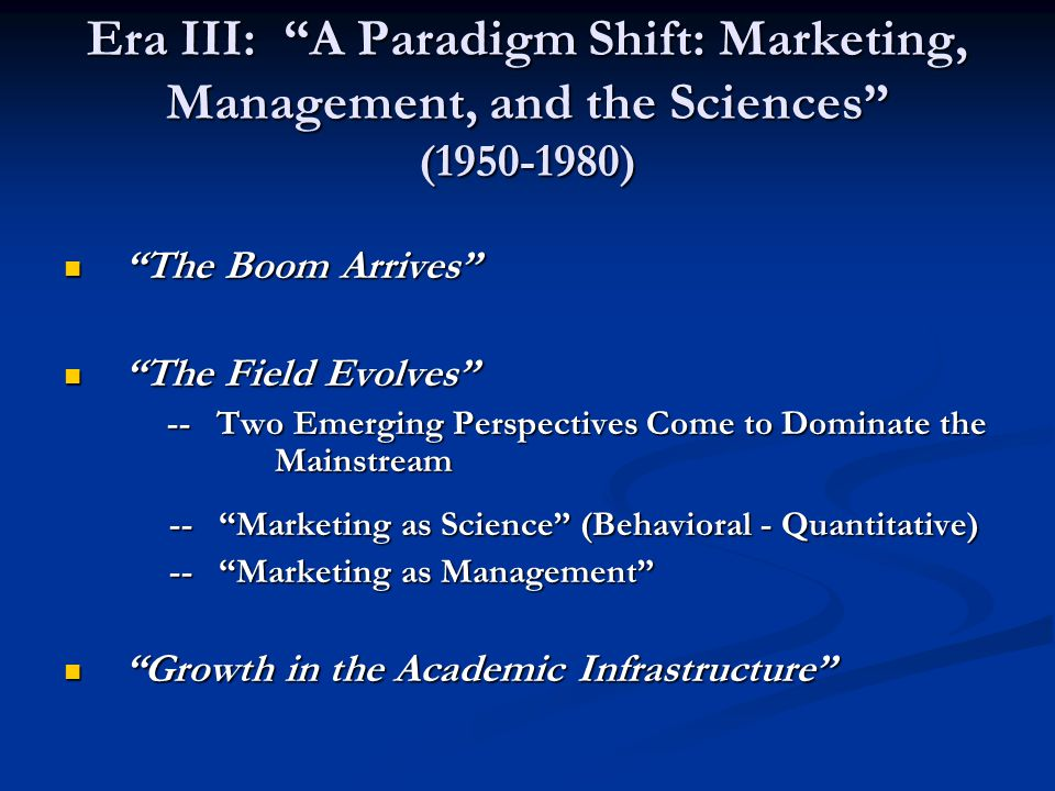 "Era III: ""A Paradigm Shift: Marketing, Management, and the Sciences"" (1950-1980) ""The Boom Arrives"" ""The Boom Arrives"" ""The Field Evolves"" ""The Field"
