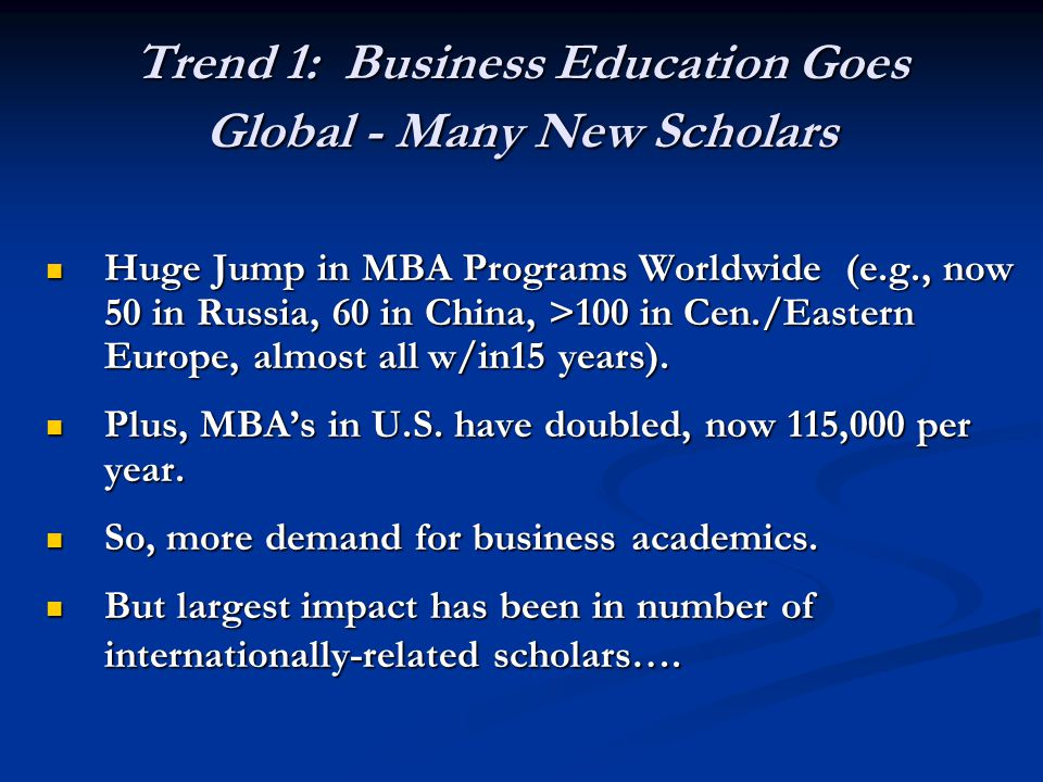 Trend 1: Business Education Goes Global - Many New Scholars Huge Jump in MBA Programs Worldwide (e.g., now 50 in Russia, 60 in China, >100 in Cen./Eas
