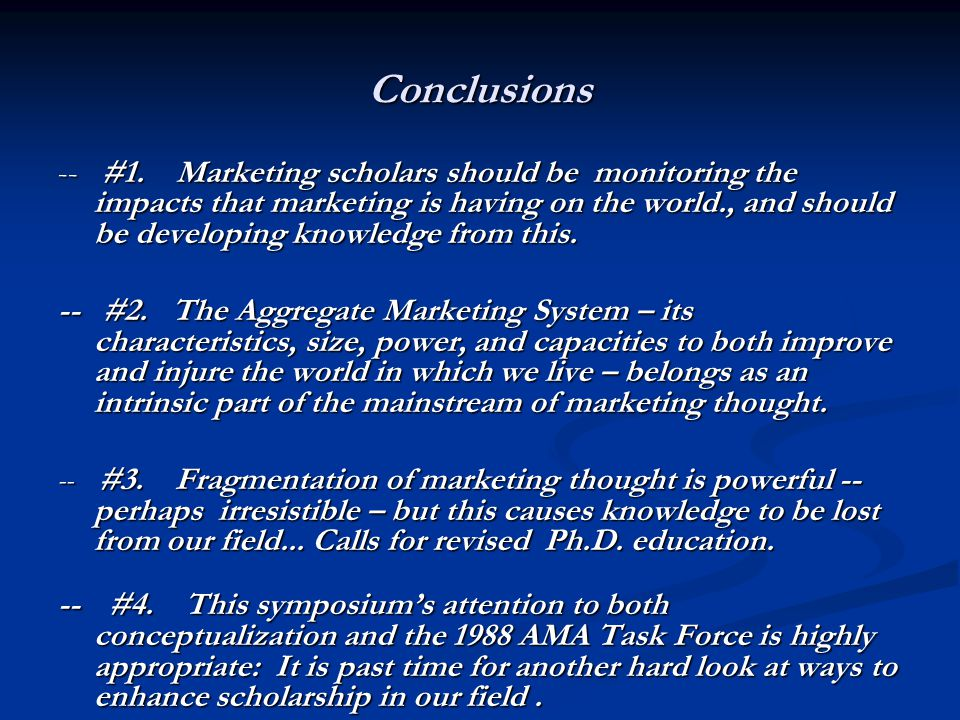 Conclusions -- #1. Marketing scholars should be monitoring the impacts that marketing is having on the world., and should be developing knowledge from