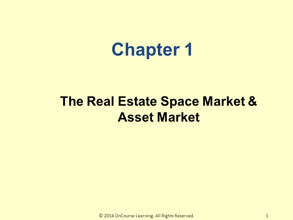 Chapter 1 The Real Estate Space Market & Asset Market 1© 2014 OnCourse Learning.