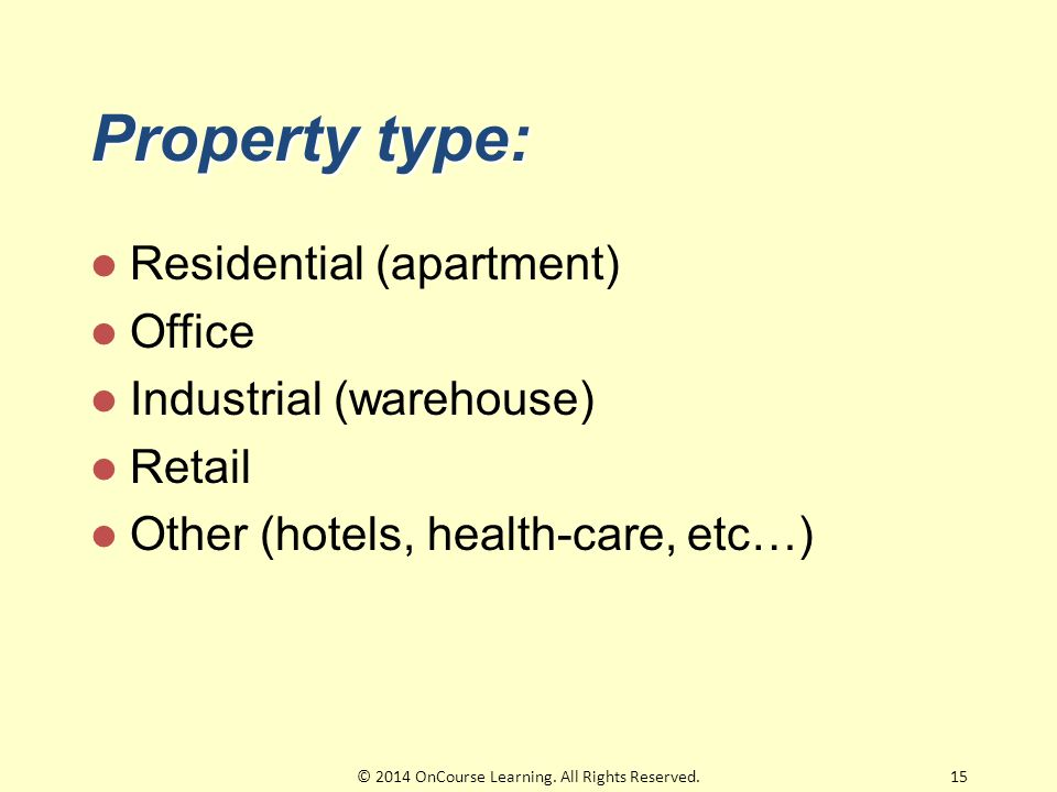 Property type: Residential (apartment) Office Industrial (warehouse) Retail Other (hotels, health-care, etc…) 15© 2014 OnCourse Learning.