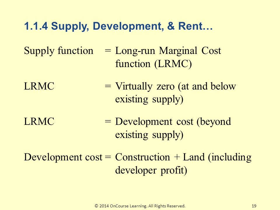 1.1.4 Supply, Development, & Rent… Supply function=Long-run Marginal Cost function (LRMC) LRMC=Virtually zero (at and below existing supply) LRMC=Development cost (beyond existing supply) Development cost=Construction + Land (including developer profit) 19© 2014 OnCourse Learning.