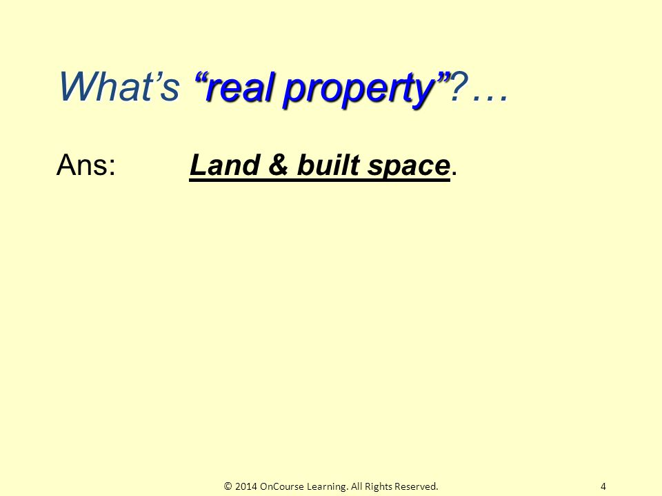What's real property … Ans: Land & built space. 4© 2014 OnCourse Learning. All Rights Reserved.