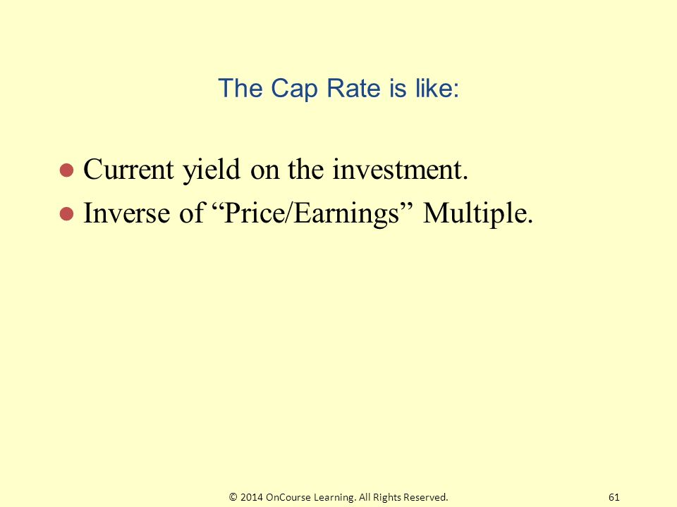"""The Cap Rate is like: Current yield on the investment. Inverse of """"Price/Earnings"""" Multiple. 61© 2014 OnCourse Learning. All Rights Reserved."""