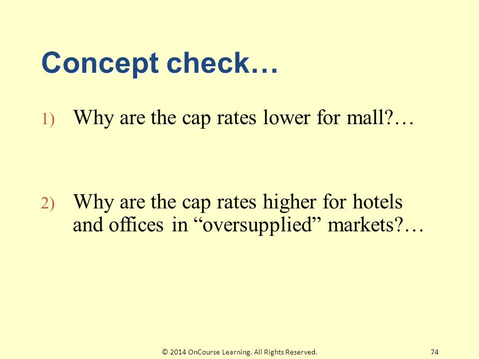 Concept check… 1) Why are the cap rates lower for mall?… 2) Why are the cap rates higher for hotels and offices in oversupplied markets?… 74© 2014 OnCourse Learning.