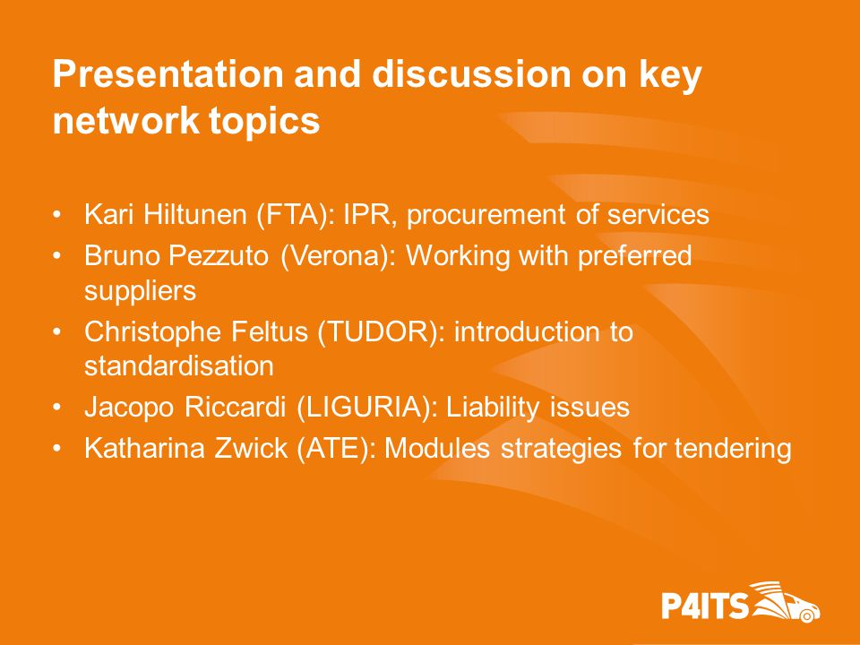 Presentation and discussion on key network topics Kari Hiltunen (FTA): IPR, procurement of services Bruno Pezzuto (Verona): Working with preferred suppliers Christophe Feltus (TUDOR): introduction to standardisation Jacopo Riccardi (LIGURIA): Liability issues Katharina Zwick (ATE): Modules strategies for tendering