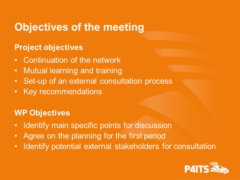 Objectives of the meeting Project objectives Continuation of the network Mutual learning and training Set-up of an external consultation process Key recommendations WP Objectives Identify main specific points for discussion Agree on the planning for the first period Identify potential external stakeholders for consultation