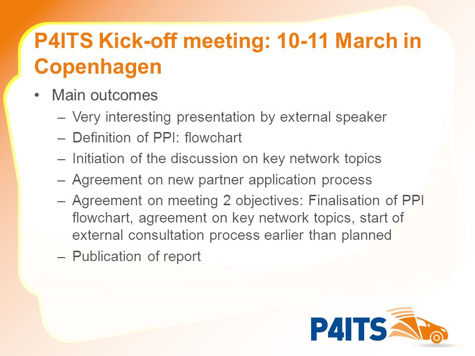 P4ITS Kick-off meeting: 10-11 March in Copenhagen Main outcomes –Very interesting presentation by external speaker –Definition of PPI: flowchart –Initiation of the discussion on key network topics –Agreement on new partner application process –Agreement on meeting 2 objectives: Finalisation of PPI flowchart, agreement on key network topics, start of external consultation process earlier than planned –Publication of report