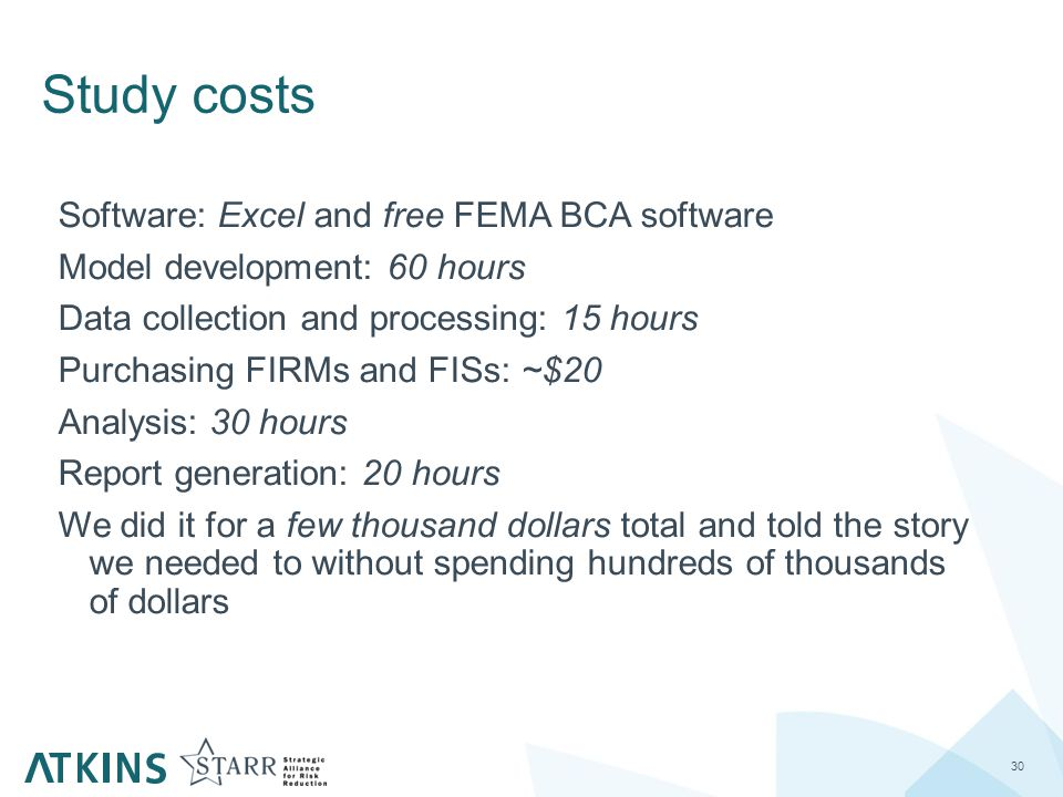 Study costs 30 Software: Excel and free FEMA BCA software Model development: 60 hours Data collection and processing: 15 hours Purchasing FIRMs and FISs: ~$20 Analysis: 30 hours Report generation: 20 hours We did it for a few thousand dollars total and told the story we needed to without spending hundreds of thousands of dollars