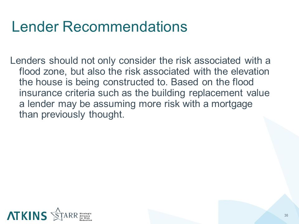 Lender Recommendations 36 Lenders should not only consider the risk associated with a flood zone, but also the risk associated with the elevation the house is being constructed to.
