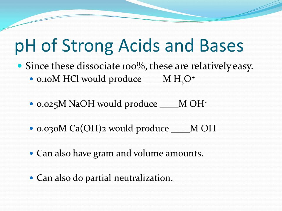 pH of Strong Acids and Bases Since these dissociate 100%, these are relatively easy.