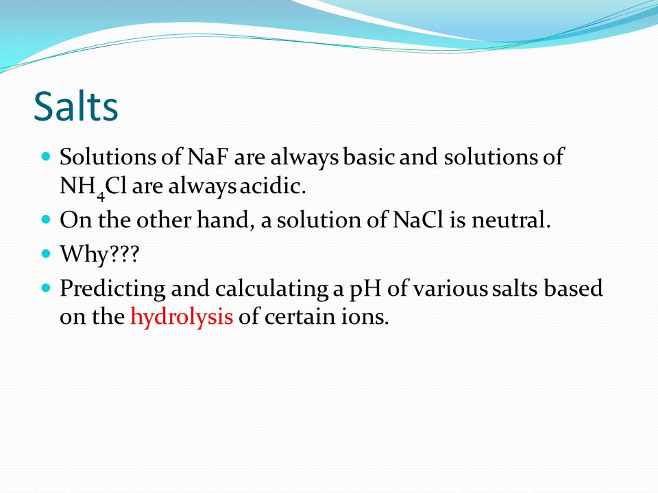 Salts Solutions of NaF are always basic and solutions of NH 4 Cl are always acidic.