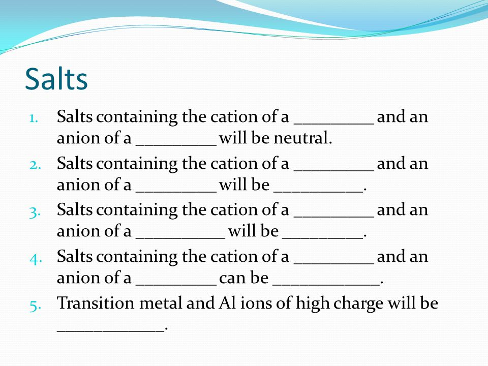 Salts 1.Salts containing the cation of a _________ and an anion of a _________ will be neutral.