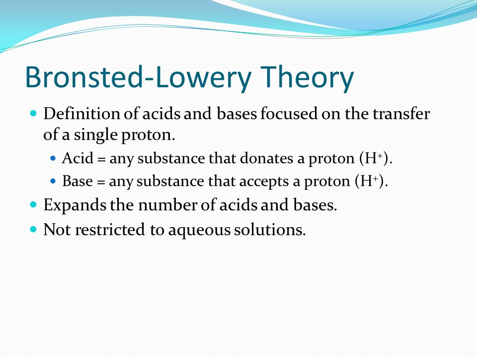 Bronsted-Lowery Theory Definition of acids and bases focused on the transfer of a single proton.