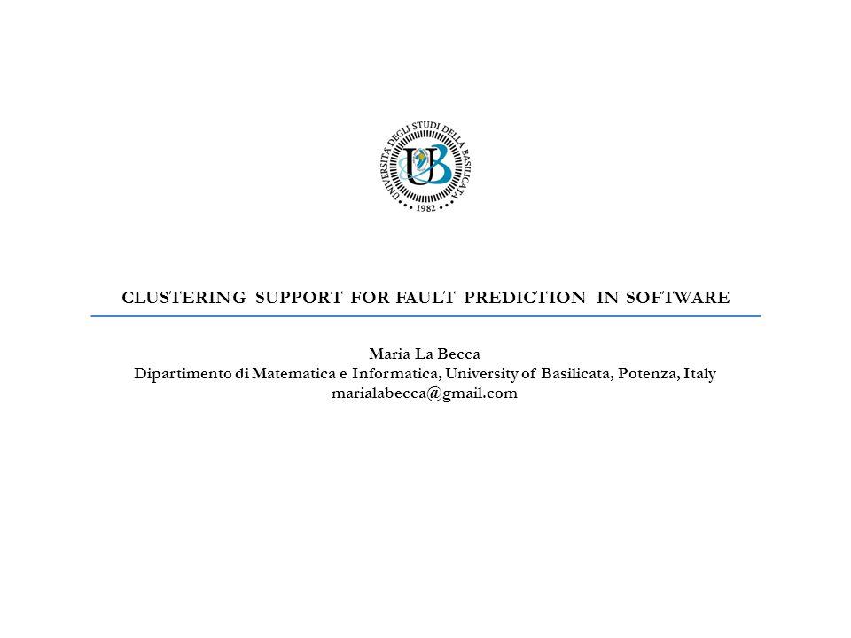CLUSTERING SUPPORT FOR FAULT PREDICTION IN SOFTWARE Maria La Becca Dipartimento di Matematica e Informatica, University of Basilicata, Potenza, Italy