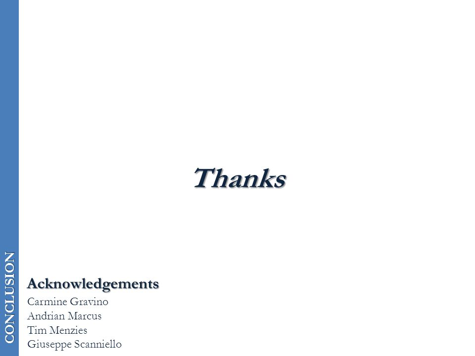 CONCLUSION Thanks Acknowledgements Carmine Gravino Andrian Marcus Tim Menzies Giuseppe Scanniello