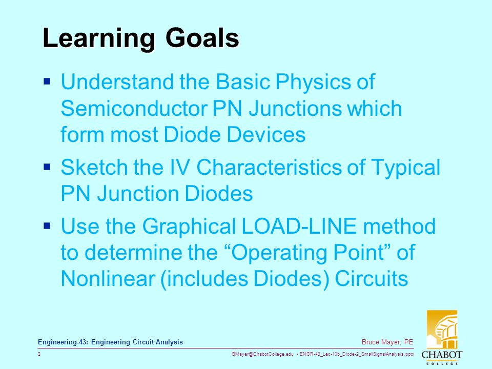BMayer@ChabotCollege.edu ENGR-43_Lec-10b_Diode-2_SmallSignalAnalysis.pptx 3 Bruce Mayer, PE Engineering-43: Engineering Circuit Analysis Learning Goals  Analyze diode-containing Voltage- Regulation Circuits  Use various math models for Diode operation to solve for Diode-containing Circuit Voltages and/or Currents  Learn The difference between LARGE-signal and SMALL-Signal Circuit Models IDEAL and PieceWise-Linear Models