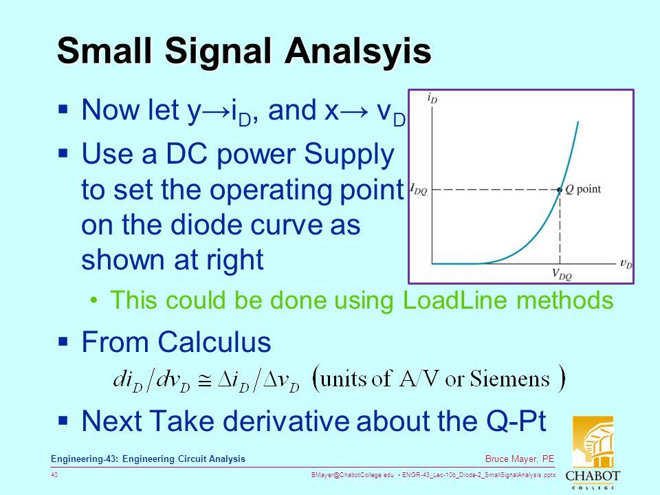 BMayer@ChabotCollege.edu ENGR-43_Lec-10b_Diode-2_SmallSignalAnalysis.pptx 40 Bruce Mayer, PE Engineering-43: Engineering Circuit Analysis Small Signal