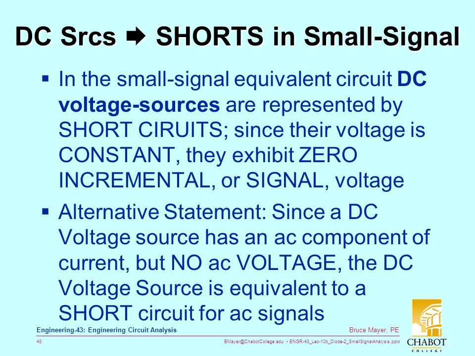 BMayer@ChabotCollege.edu ENGR-43_Lec-10b_Diode-2_SmallSignalAnalysis.pptx 48 Bruce Mayer, PE Engineering-43: Engineering Circuit Analysis DC Srcs  SH
