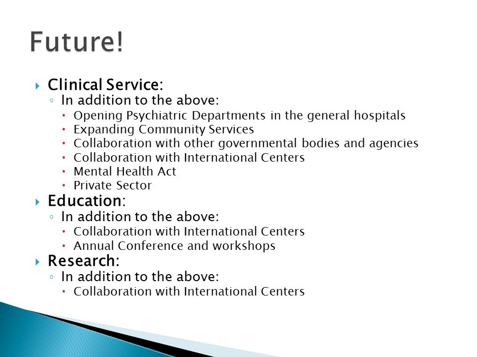  Clinical Service: ◦ In addition to the above:  Opening Psychiatric Departments in the general hospitals  Expanding Community Services  Collaboration with other governmental bodies and agencies  Collaboration with International Centers  Mental Health Act  Private Sector  Education: ◦ In addition to the above:  Collaboration with International Centers  Annual Conference and workshops  Research: ◦ In addition to the above:  Collaboration with International Centers