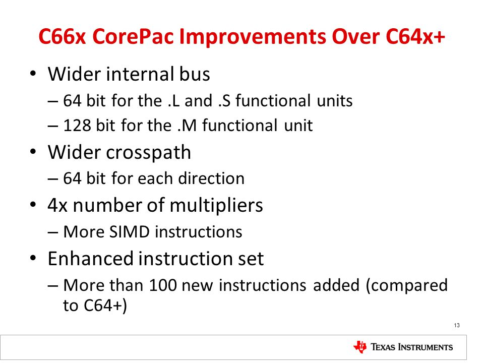 C66x CorePac Improvements Over C64x+ Wider internal bus – 64 bit for the.L and.S functional units – 128 bit for the.M functional unit Wider crosspath