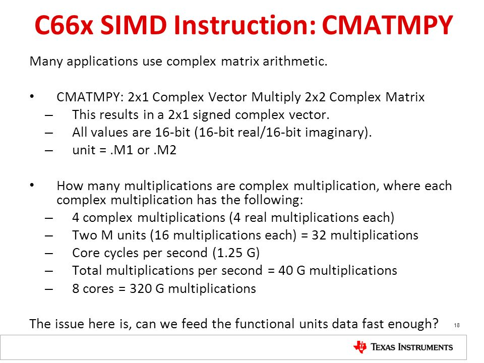 C66x SIMD Instruction: CMATMPY Many applications use complex matrix arithmetic. CMATMPY: 2x1 Complex Vector Multiply 2x2 Complex Matrix – This results
