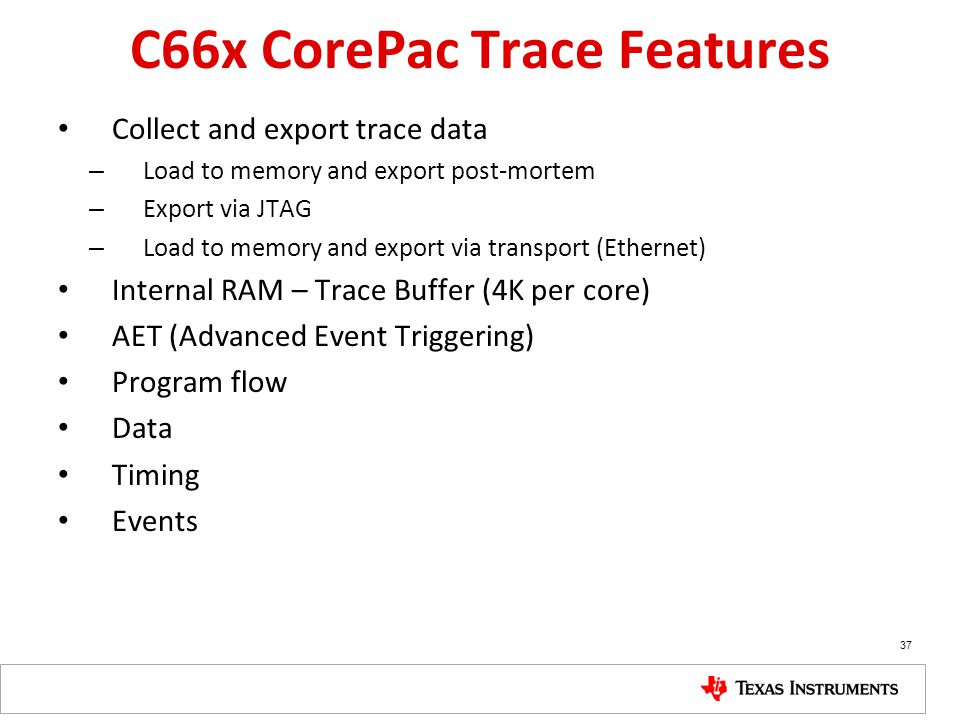 C66x CorePac Trace Features Collect and export trace data – Load to memory and export post-mortem – Export via JTAG – Load to memory and export via tr