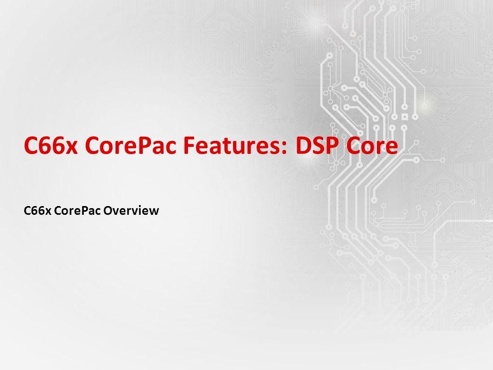 C66x CorePac Features: DSP Core C66x CorePac Overview