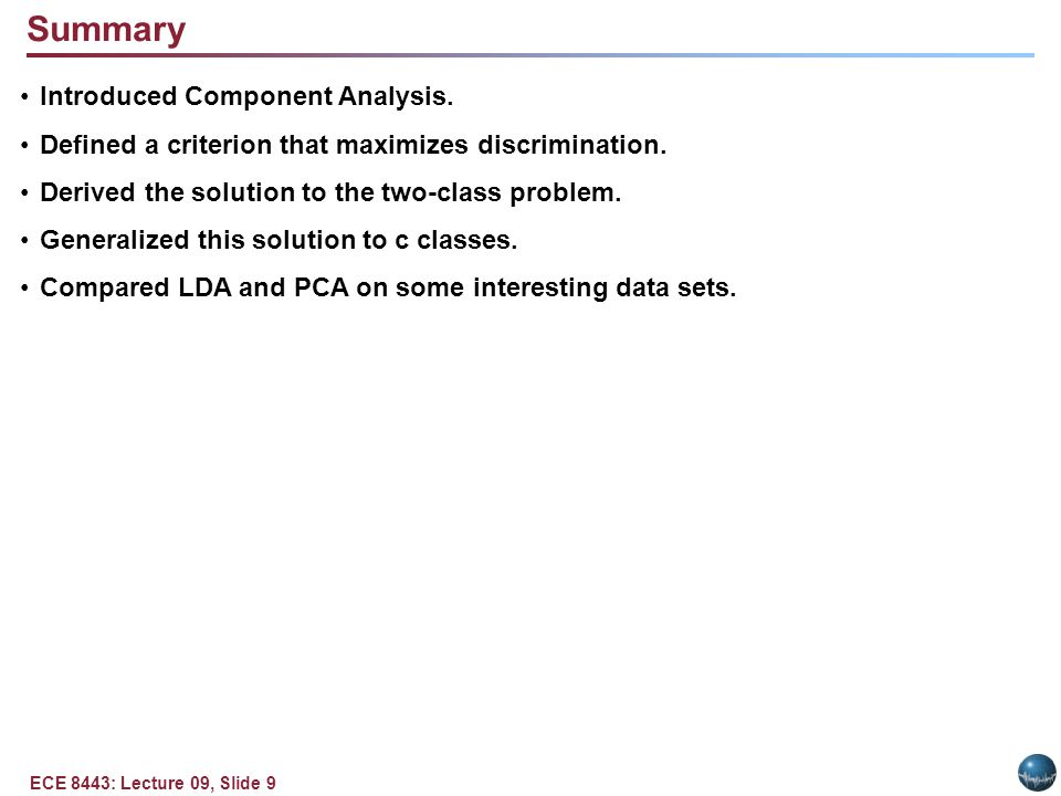 ECE 8443: Lecture 09, Slide 9 Summary Introduced Component Analysis. Defined a criterion that maximizes discrimination. Derived the solution to the tw