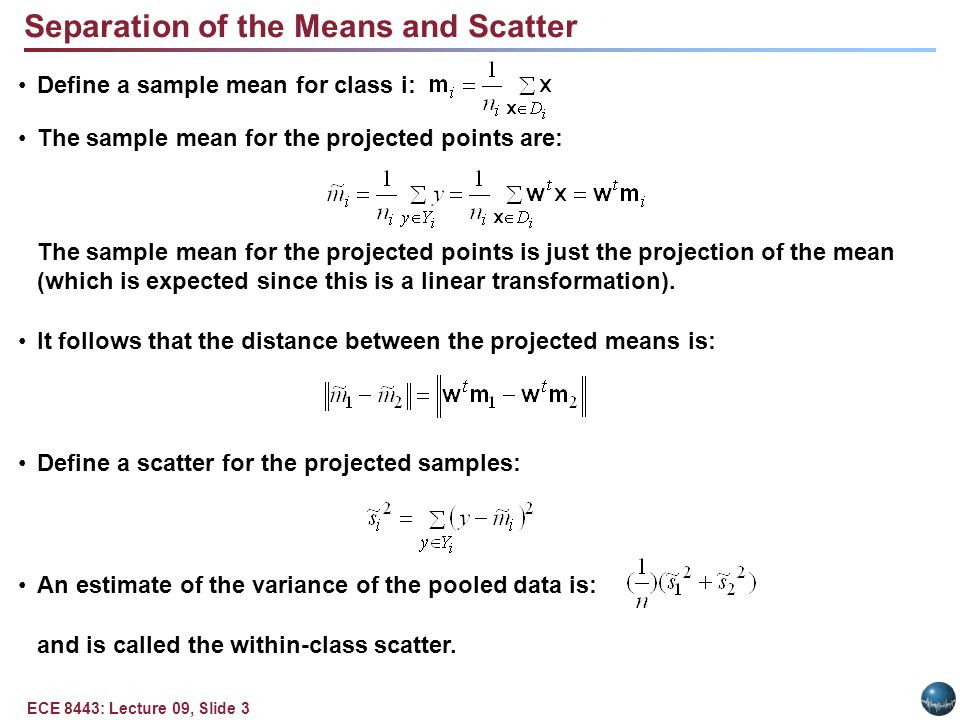 ECE 8443: Lecture 09, Slide 4 Fisher Linear Discriminant and Scatter The Fisher linear discriminant maximizes the criteria: Define a scatter for class I, S i : The total scatter, S w, is: We can write the scatter for the projected samples as: Therefore, the sum of the scatters can be written as: