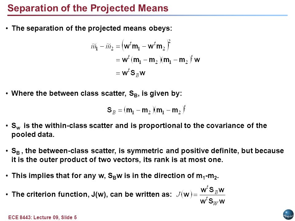 ECE 8443: Lecture 09, Slide 6 Linear Discriminant Analysis This ratio is well-known as the generalized Rayleigh quotient and has the well-known property that the vector, w, that maximizes J(), must satisfy: The solution is: This is Fisher's linear discriminant, also known as the canonical variate.