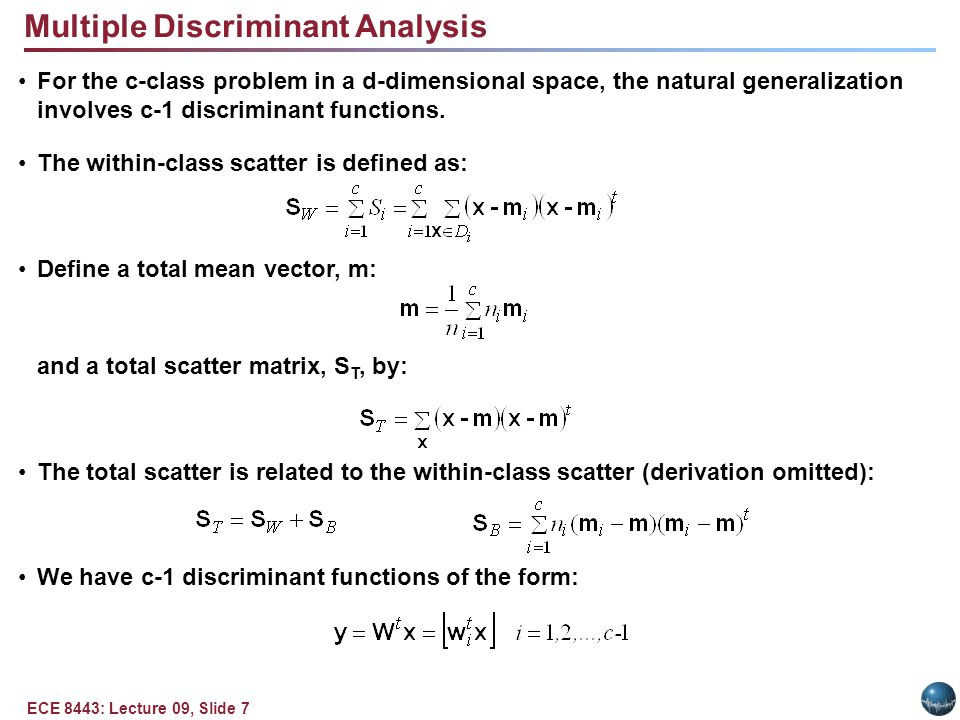 ECE 8443: Lecture 09, Slide 8 Multiple Discriminant Analysis (Cont.) The criterion function is: The solution to maximizing J(W) is once again found via an eigenvalue decomposition: Because S B is the sum of c rank one or less matrices, and because only c-1 of these are independent, S B is of rank c-1 or less.