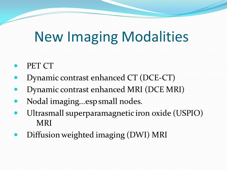 New Imaging Modalities PET CT Dynamic contrast enhanced CT (DCE-CT) Dynamic contrast enhanced MRI (DCE MRI) Nodal imaging...esp small nodes. Ultrasmal