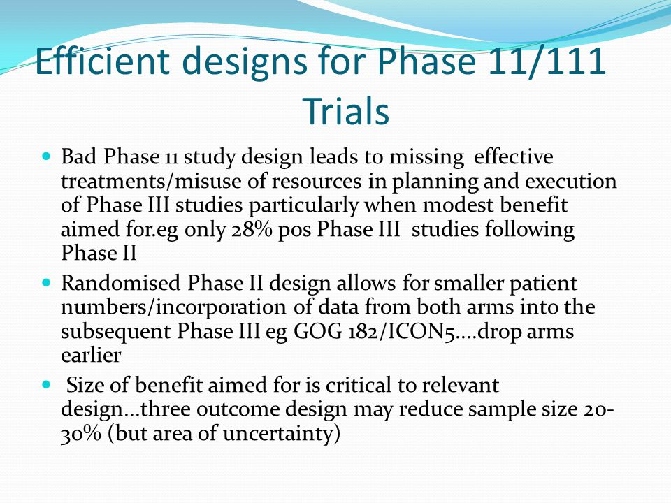 Efficient designs for Phase 11/111 Trials Bad Phase 11 study design leads to missing effective treatments/misuse of resources in planning and executio