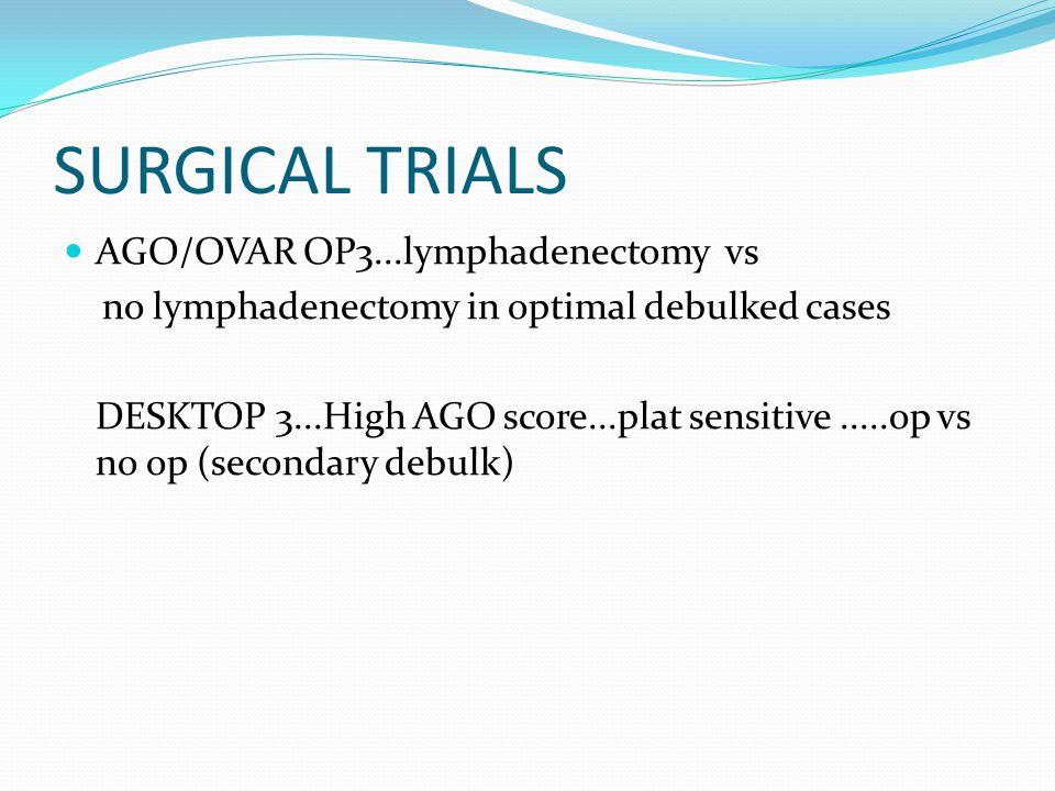 SURGICAL TRIALS AGO/OVAR OP3...lymphadenectomy vs no lymphadenectomy in optimal debulked cases DESKTOP 3...High AGO score...plat sensitive.....op vs n