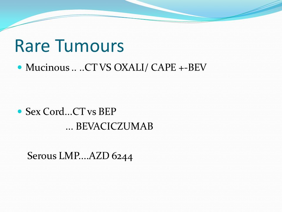 Rare Tumours Mucinous....CT VS OXALI/ CAPE +-BEV Sex Cord...CT vs BEP... BEVACICZUMAB Serous LMP....AZD 6244