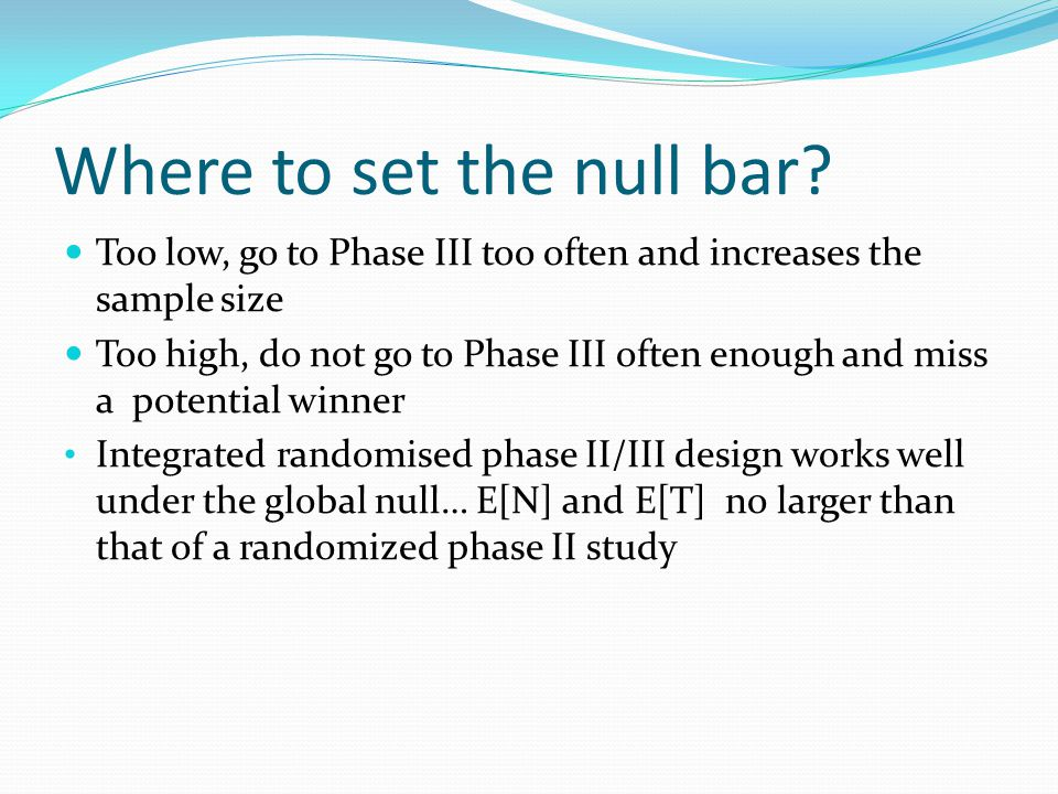 Where to set the null bar? Too low, go to Phase III too often and increases the sample size Too high, do not go to Phase III often enough and miss a p