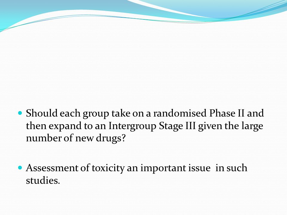 Should each group take on a randomised Phase II and then expand to an Intergroup Stage III given the large number of new drugs? Assessment of toxicity