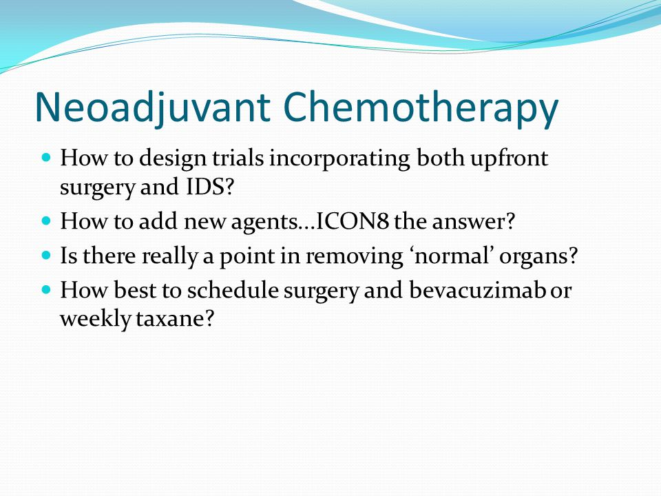 Neoadjuvant Chemotherapy How to design trials incorporating both upfront surgery and IDS? How to add new agents...ICON8 the answer? Is there really a