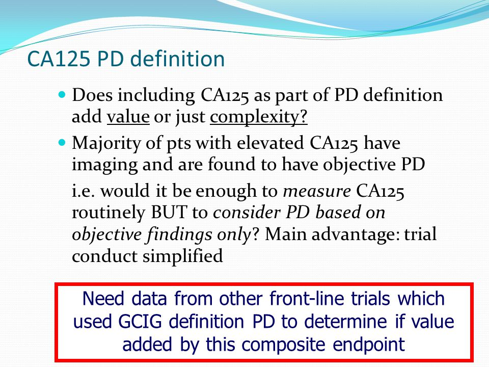CA125 PD definition Does including CA125 as part of PD definition add value or just complexity? Majority of pts with elevated CA125 have imaging and a