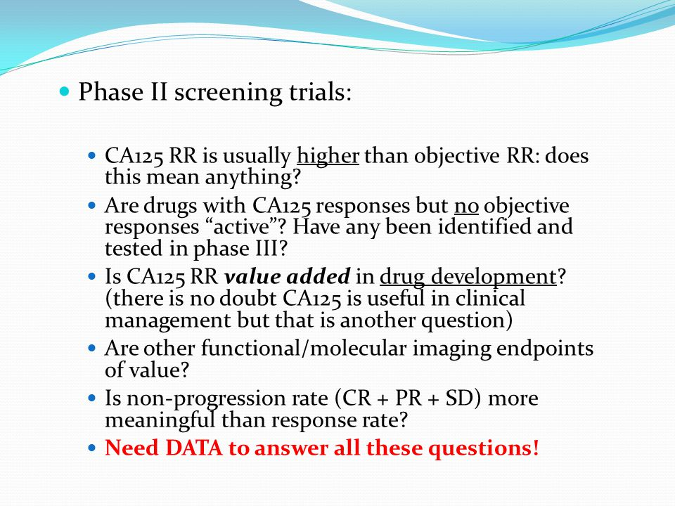 Phase II screening trials: CA125 RR is usually higher than objective RR: does this mean anything? Are drugs with CA125 responses but no objective resp