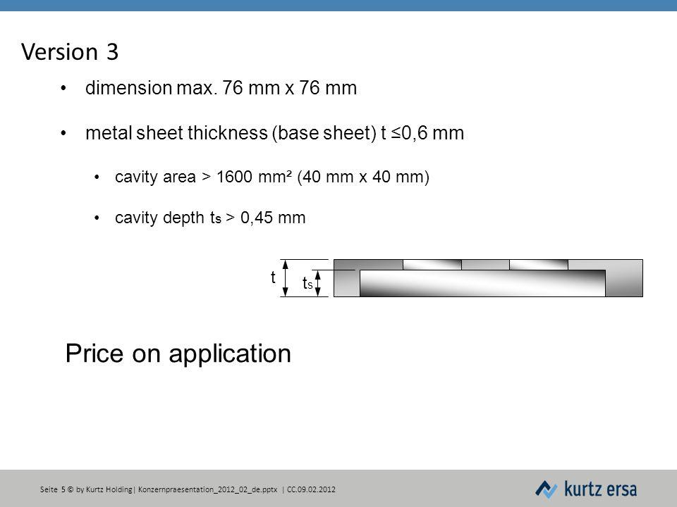 Seite 5 © by Kurtz Holding| Konzernpraesentation_2012_02_de.pptx | CC.09.02.2012 Version 3 dimension max. 76 mm x 76 mm metal sheet thickness (base sh