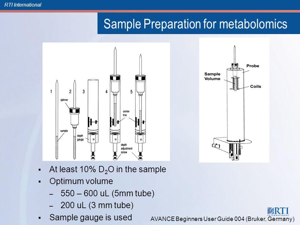 RTI International Sample Preparation for metabolomics  At least 10% D 2 O in the sample  Optimum volume – 550 – 600 uL (5mm tube) – 200 uL (3 mm tube)  Sample gauge is used AVANCE Beginners User Guide 004 (Bruker, Germany)