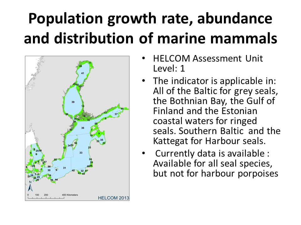 Population growth rate, abundance and distribution of marine mammals HELCOM Assessment Unit Level: 1 The indicator is applicable in: All of the Baltic for grey seals, the Bothnian Bay, the Gulf of Finland and the Estonian coastal waters for ringed seals.