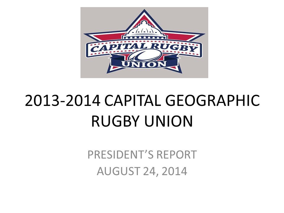 2013-2014 CAPITAL GEOGRAPHIC RUGBY UNION PRESIDENT'S REPORT AUGUST 24, 2014