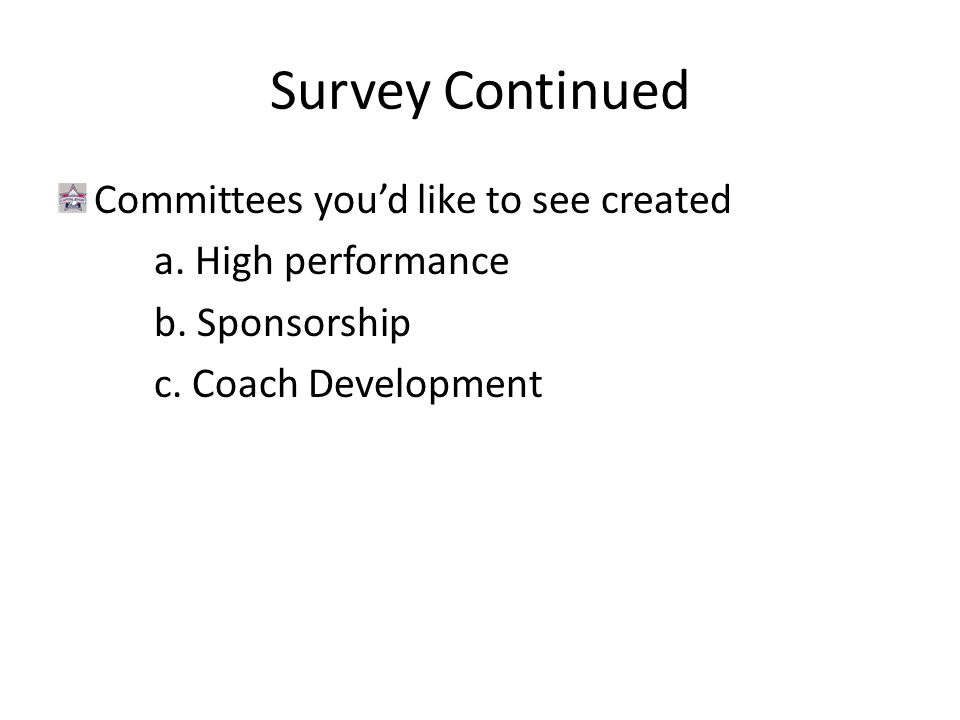Survey Continued Committees you'd like to see created a. High performance b. Sponsorship c. Coach Development