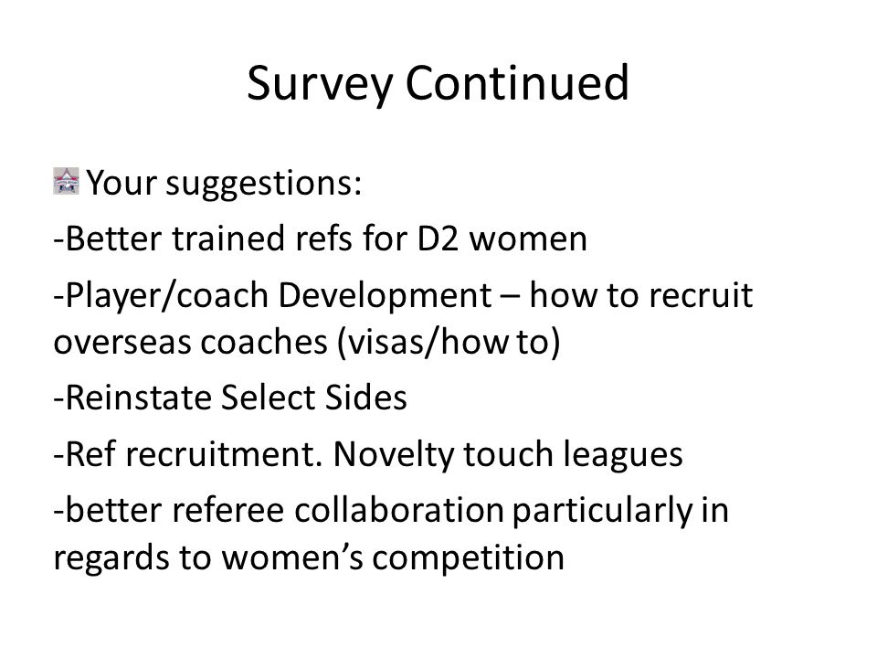Survey Continued Your suggestions: -Better trained refs for D2 women -Player/coach Development – how to recruit overseas coaches (visas/how to) -Reinstate Select Sides -Ref recruitment.
